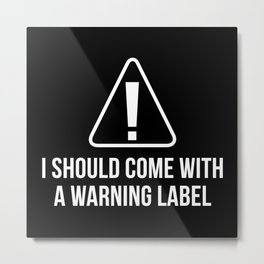 I Should Come With A Warning Label Metal Print