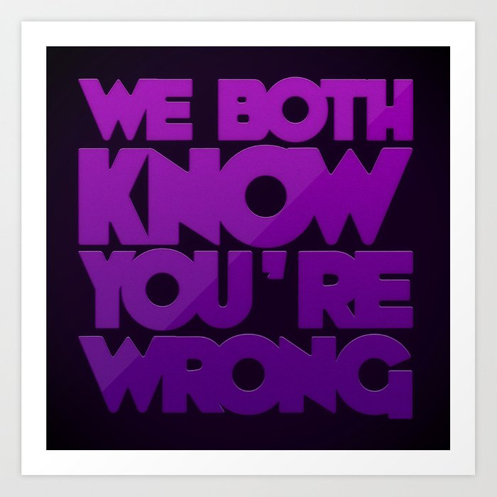 We Both Know You're Wrong Art Print