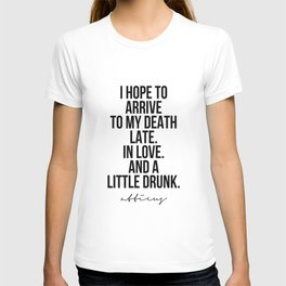 I Hope to Arrive to My Death Late. In Love. And A Little Drunk. -Atticus T-shirt