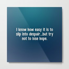 I know how easy it is to slip into despair Metal Print