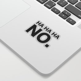 HA HA HA NO. Sticker