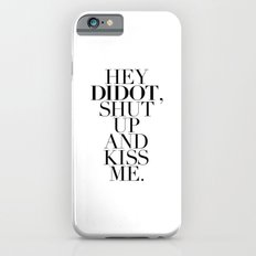 HEY  DIDOT, SHUT  UP AND KISS ME. Slim Case iPhone 6s