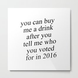You Can Buy Me a Drink After You Tell Me Who You Voted for in 2016 Metal Print