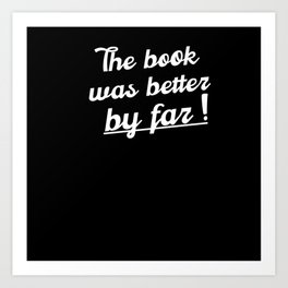 The book was better by far love reading Art Print