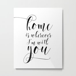 Home is wherever Im with you, typography print, printable quote, home sweet home Metal Print