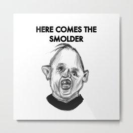 HERE COMES THE SMOLDER Metal Print
