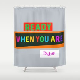 Ready When You Are Babe! Shower Curtain