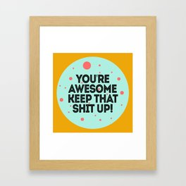 You're Awesome Keep That Shit Up! Framed Art Print