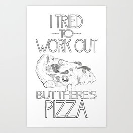 I tried to work out...but there's pizza Art Print