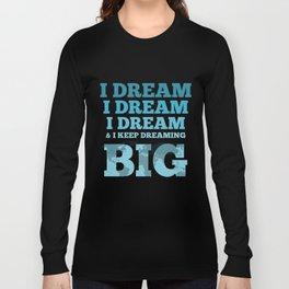 I DREAM...BIG Long Sleeve T-shirt