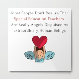 """Special Education Teachers are """"Angels Disguised as Extraordinary Human Beings"""" Metal Print"""