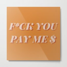 F*CK YOU PAY ME Brown Graphic Quote Metal Print
