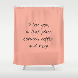 I love you, between coffee, sleep, romantic handwritten quote, humor sentence for free woman and man Shower Curtain