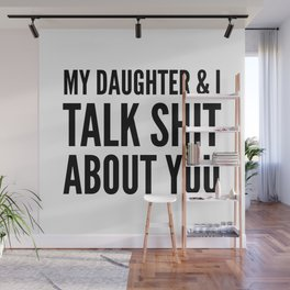My Daughter & I Talk Shit About You Wall Mural