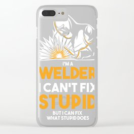 I Am A Welder I Can´t Fix Stupid Clear iPhone Case