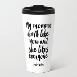 Justin Quote,My Mama Don't Like You And She Likes Everyone,Bieber Song Lyrics,Quote Prints, Travel Mug