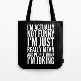 I'M ACTUALLY NOT FUNNY I'M JUST REALLY MEAN AND PEOPLE THINK I'M JOKING (Black & White) Tote Bag