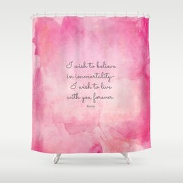 I wish to believe in immortality- I wish to live with you forever. Keats Shower Curtain
