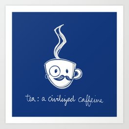 Tea: a civilized caffeine Art Print
