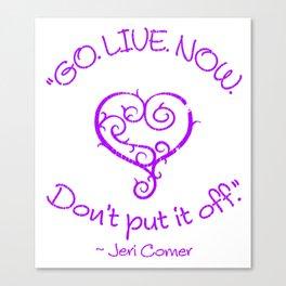 """""""GO. LIVE. NOW.  Don't put it off."""" ~ Jeri Comer Canvas Print"""