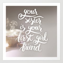 Your sister is your first girl friend Art Print