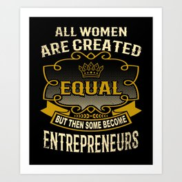 All Women Are Created Equal But Then Some Become Entrepreneurs Art Print