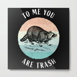 You are trash to me Funny Racoon Gift Metal Print