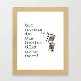 But Where Did the Lighter Fluid Come From? Framed Art Print