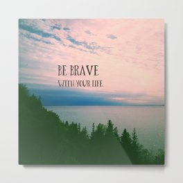 Be Brave With Your Life Metal Print