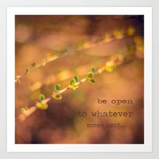 Be open to whatever comes next Art Print