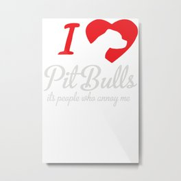 I Love Pitbulls Its People That Annoy Me Metal Print