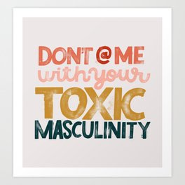 Don't @ Me With Your Toxic Masculinity Art Print