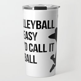 if volleyball was easy they'd call it football Travel Mug