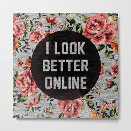 I Look Better Online Metal Print
