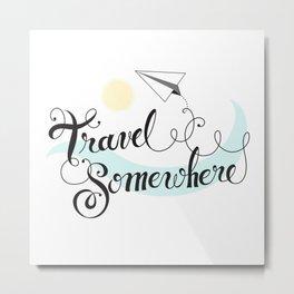 Travel Somewhere Metal Print