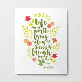 Life is worth living as long as there's a laugh in it. Anne of Green Gables. Metal Print
