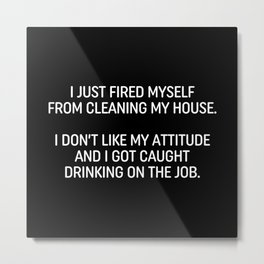 I Just Fired Myself From Cleaning My House. I Don't Like My Attitude And I Got Caught Drinking On The Job. Metal Print