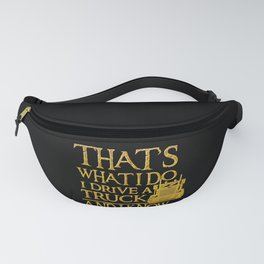 That's What I Do I Drive A Truck And I Know Things design Fanny Pack