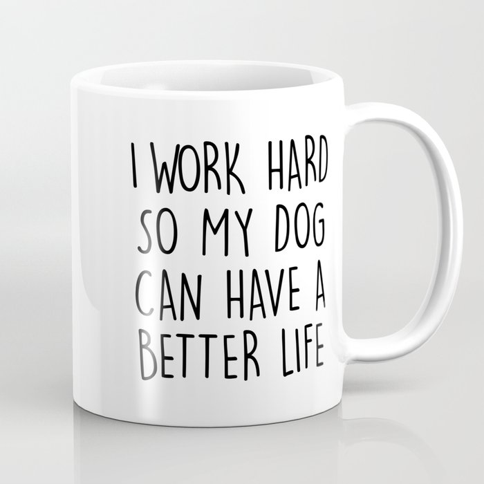 I Work Hard So My Dog Can Have A Better Life Coffee Mug by