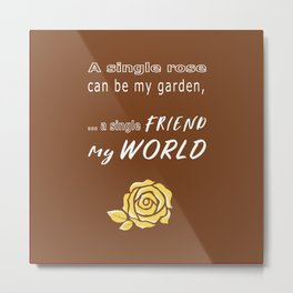 Rose, garden, single friend, and my world (yellow brown) Metal Print