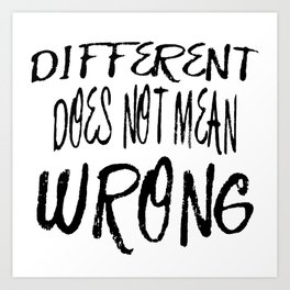 Different Does Not Mean Wrong Art Print