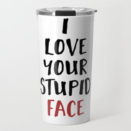 I LOVE YOUR STUPID FACE - Love Valentines Quote Travel Mug