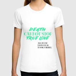 Death Cannot Stop True Love! T-shirt