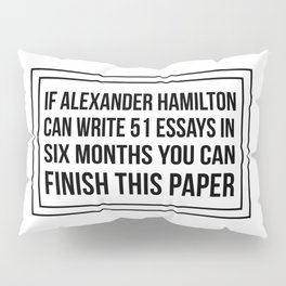 If alexander hamilton can write 51 essays in 6 months you can finish this paper Pillow Sham
