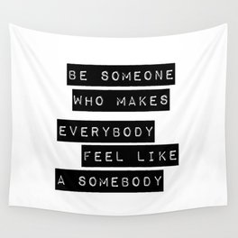 Be someone who makes everybody feel like a somebody Wall Tapestry