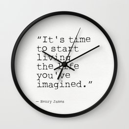 """It's time to start living the life you've imagined."" Henry James Wall Clock"