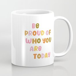 Be Proud of Who You Are Today Coffee Mug