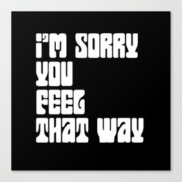I'm Sorry You Feel That Way Canvas Print