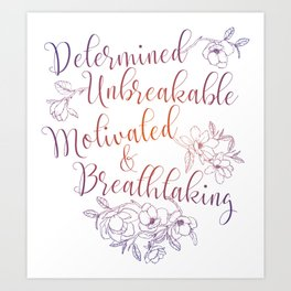 Determined. Unbreakable. Motivated. Breathtaking. Art Print