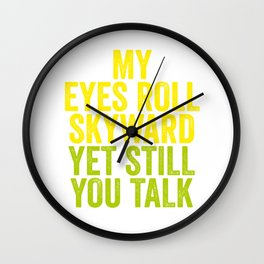 MY EYES ROLL SKYWARD, YET STILL YOU TALK Wall Clock